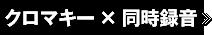 クロマキ―×同時録音